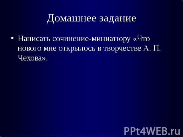 Домашнее заданиеНаписать сочинение-миниатюру «Что нового мне открылось в творчестве А. П. Чехова».