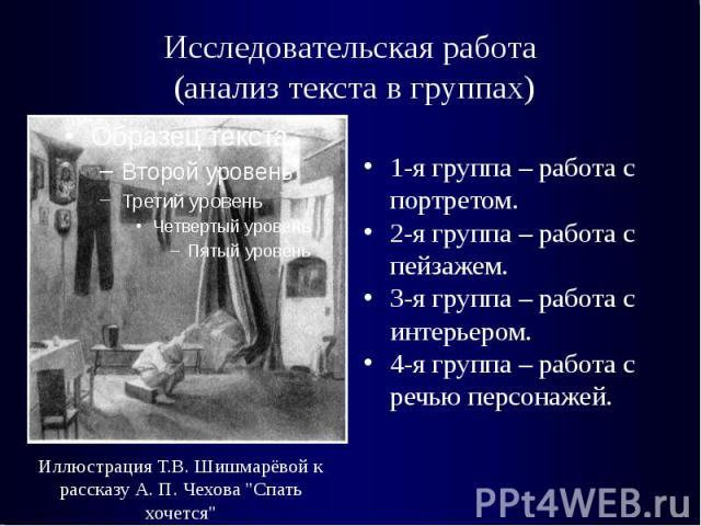Исследовательская работа (анализ текста в группах)1-я группа – работа с портретом.2-я группа – работа с пейзажем.3-я группа – работа с интерьером.4-я группа – работа с речью персонажей.Иллюстрация Т.В. Шишмарёвой к рассказу А. П. Чехова