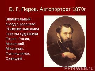 В. Г. Перов. Автопортрет 1870гЗначительный вклад в развитие бытовой живописи вне