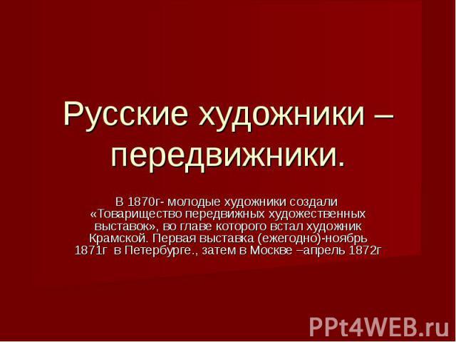 Русские художники –передвижники. В 1870г- молодые художники создали «Товарищество передвижных художественных выставок», во главе которого встал художник Крамской. Первая выставка (ежегодно)-ноябрь 1871г в Петербурге., затем в Москве –апрель 1872г