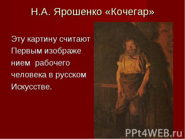 Н.А. Ярошенко «Кочегар»Эту картину считаютПервым изображением рабочегочеловека в русскомИскусстве.
