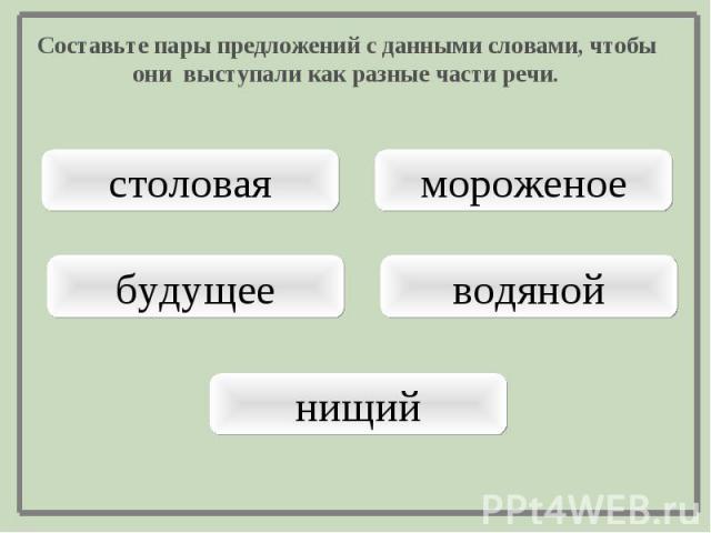Составьте пары предложений с данными словами, чтобы они выступали как разные части речи.