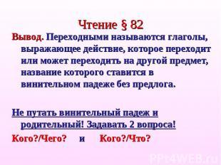 Чтение § 82Вывод. Переходными называются глаголы, выражающее действие, которое п