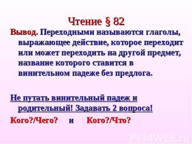 Чтение § 82Вывод. Переходными называются глаголы, выражающее действие, которое переходит или может переходить на другой предмет, название которого ставится в винительном падеже без предлога.Не путать винительный падеж и родительный! Задавать 2 вопро…