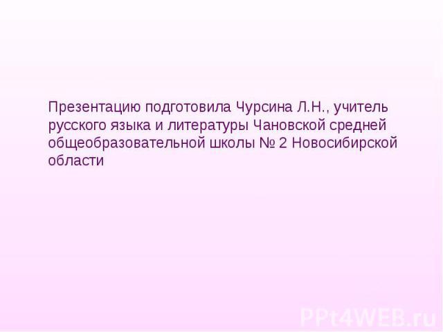 Презентацию подготовила Чурсина Л.Н., учитель русского языка и литературы Чановской средней общеобразовательной школы № 2 Новосибирской области