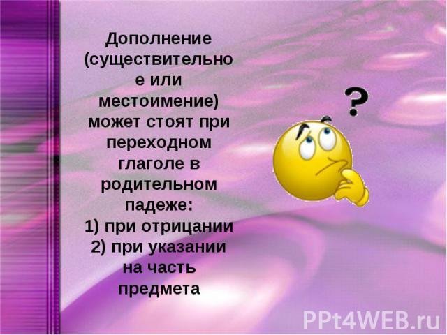 Дополнение (существительное или местоимение) может стоят при переходном глаголе в родительном падеже:1) при отрицании2) при указании на часть предмета