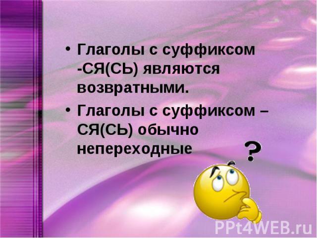 Глаголы с суффиксом -СЯ(СЬ) являются возвратными.Глаголы с суффиксом –СЯ(СЬ) обычно непереходные