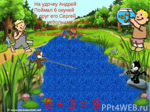 На удочку АндрейПоймал 6 окунейА друг его Сергей –Трёх небольших ершей. Сосчитай
