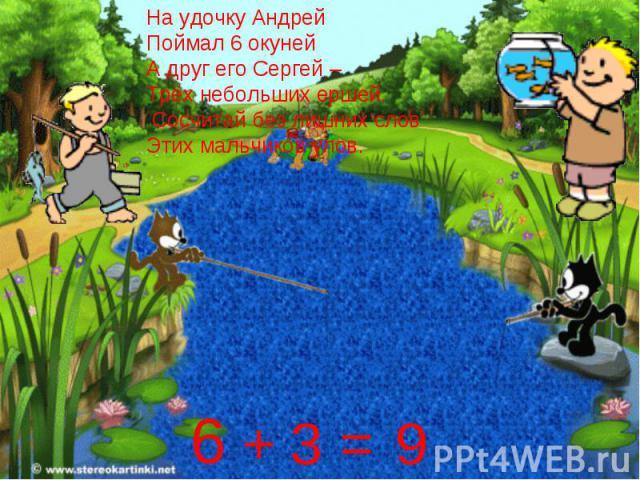 На удочку АндрейПоймал 6 окунейА друг его Сергей –Трёх небольших ершей. Сосчитай без лишних словЭтих мальчиков улов.