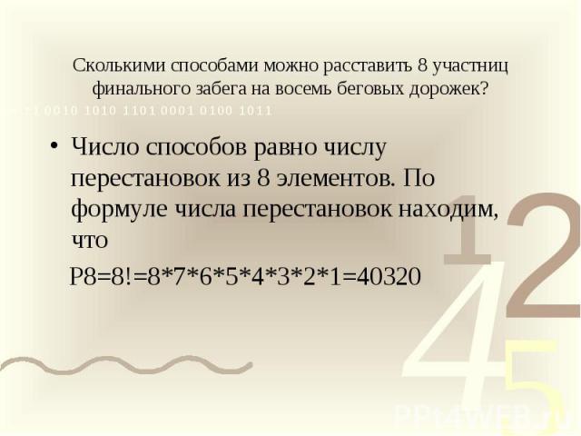 Сколькими способами можно расставить 8 участниц финального забега на восемь беговых дорожек?Число способов равно числу перестановок из 8 элементов. По формуле числа перестановок находим, что Р8=8!=8*7*6*5*4*3*2*1=40320