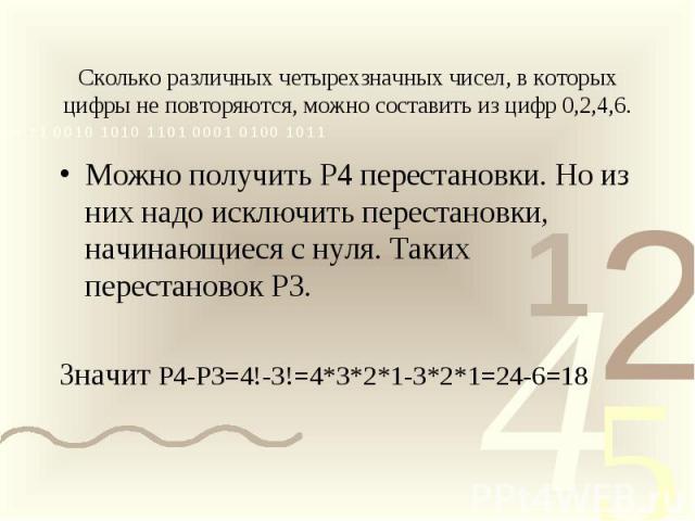 Сколько различных четырехзначных чисел, в которых цифры не повторяются, можно составить из цифр 0,2,4,6.Можно получить Р4 перестановки. Но из них надо исключить перестановки, начинающиеся с нуля. Таких перестановок Р3.Значит Р4-Р3=4!-3!=4*3*2*1-3*2*…