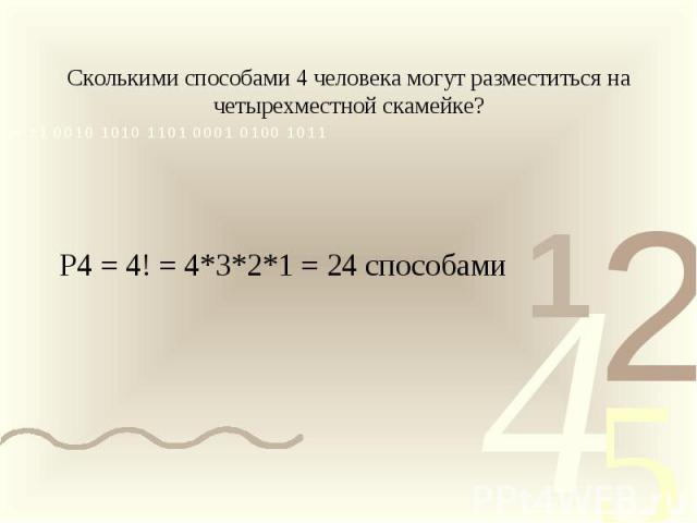 Сколькими способами 4 человека могут разместиться на четырехместной скамейке?Р4 = 4! = 4*3*2*1 = 24 способами