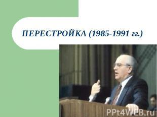 Перестройка (1985-1991 гг.)
