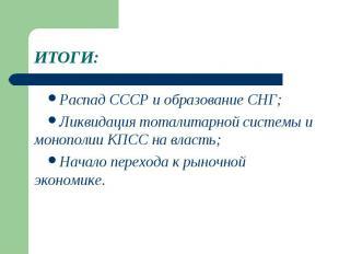 ИТОГИ:Распад СССР и образование СНГ;Ликвидация тоталитарной системы и монополии