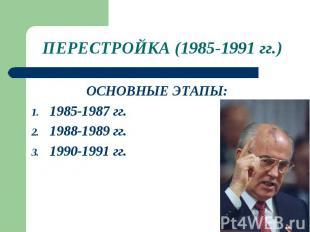 ПЕРЕСТРОЙКА (1985-1991 гг.)ОСНОВНЫЕ ЭТАПЫ: 1985-1987 гг. 1988-1989 гг. 1990-1991