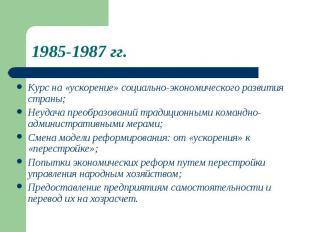 1985-1987 гг. Курс на «ускорение» социально-экономического развитиястраны;Неудач