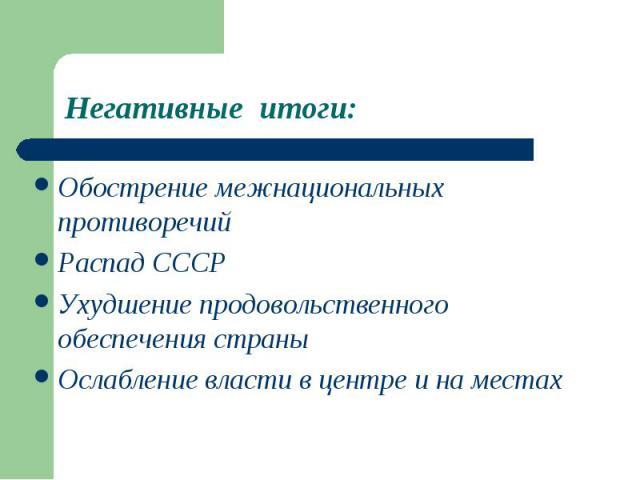 Негативные итоги:Обострение межнациональных противоречийРаспад СССРУхудшение продовольственного обеспечения страныОслабление власти в центре и на местах