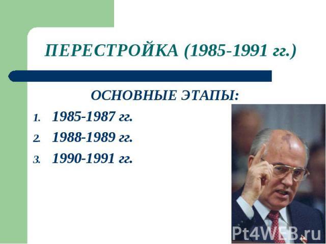 ПЕРЕСТРОЙКА (1985-1991 гг.)ОСНОВНЫЕ ЭТАПЫ: 1985-1987 гг. 1988-1989 гг. 1990-1991 гг.