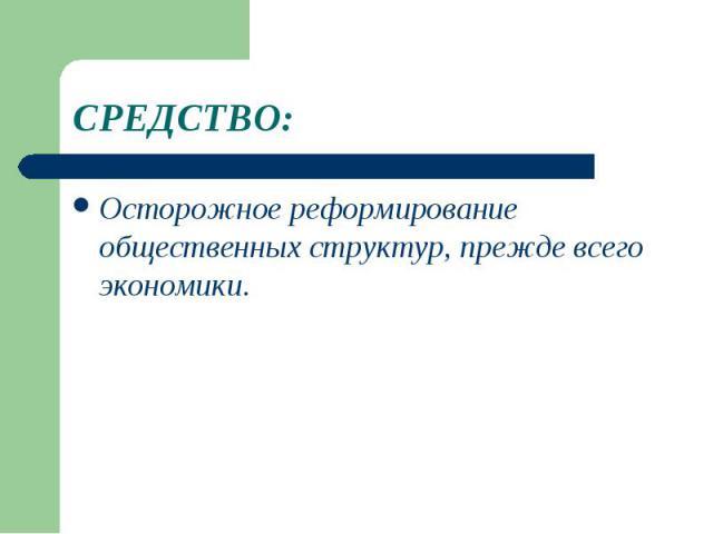 СРЕДСТВО:Осторожное реформирование общественных структур, прежде всего экономики.