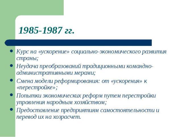 1985-1987 гг. Курс на «ускорение» социально-экономического развитиястраны;Неудача преобразований традиционными командно-административными мерами;Смена модели реформирования: от «ускорения» к«перестройке»;Попытки экономических реформ путем перестройк…