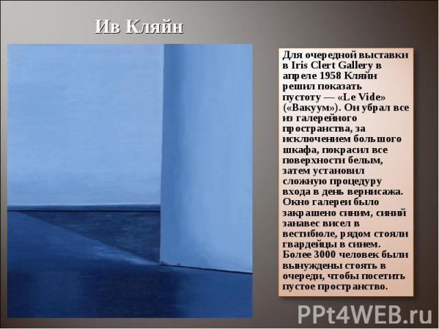 Ив КляйнДля очередной выставки в Iris Clert Gallery в апреле 1958 Кляйн решил показать пустоту— «Le Vide» («Вакуум»). Он убрал все из галерейного пространства, за исключением большого шкафа, покрасил все поверхности белым, затем установил сложную п…