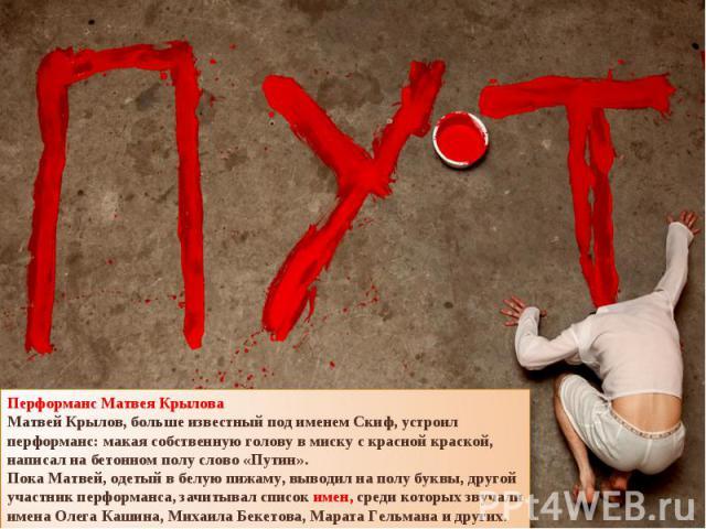 Перформанс Матвея КрыловаМатвей Крылов, больше известный под именем Скиф, устроил перформанс: макая собственную голову вмиску скрасной краской, написал набетонном полу слово «Путин».Пока Матвей, одетый вбелую пижаму, выводил наполу буквы, друго…