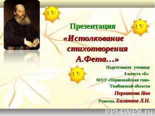 Презентация «Истолкование стихотворения А.Фета…» Подготовила ученица 9 класса «Б