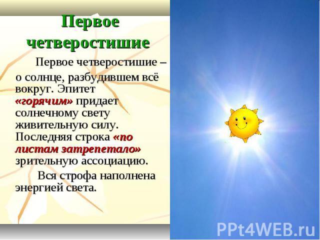 Первое четверостишие Первое четверостишие – о солнце, разбудившем всё вокруг. Эпитет «горячим» придает солнечному свету живительную силу. Последняя строка «по листам затрепетало» зрительную ассоциацию. Вся строфа наполнена энергией света.
