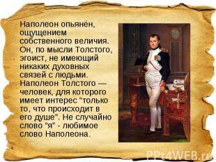 Наполеон опьянён, ощущением собственного величия. Он, по мысли Толстого, эгоист,