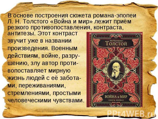 В основе построения сюжета романа-эпопеи Л. Н. Толстого «Война и мир» лежит приём резкого противопоставления, контраста, антитезы. Этот контрастзвучит уже в названии произведения. Военным действиям, войне, разру-шению, злу автор проти-вопоставляет м…