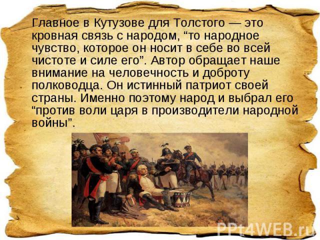 """Главное в Кутузове для Толстого — это кровная связь с народом, """"то народное чувство, которое он носит в себе во всей чистоте и силе его"""". Автор обращает наше внимание на человечность и доброту полководца. Он истинный патриот своей страны. Именно поэ…"""