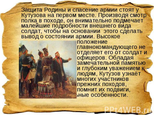 Защита Родины и спасение армии стоят у Кутузова на первом месте. Производя смотр полка в походе, он внимательно подмечает малейшие подробности внешнего вида солдат, чтобы на основании этого сделать вывод о состоянии армии. Высокое положение главноко…