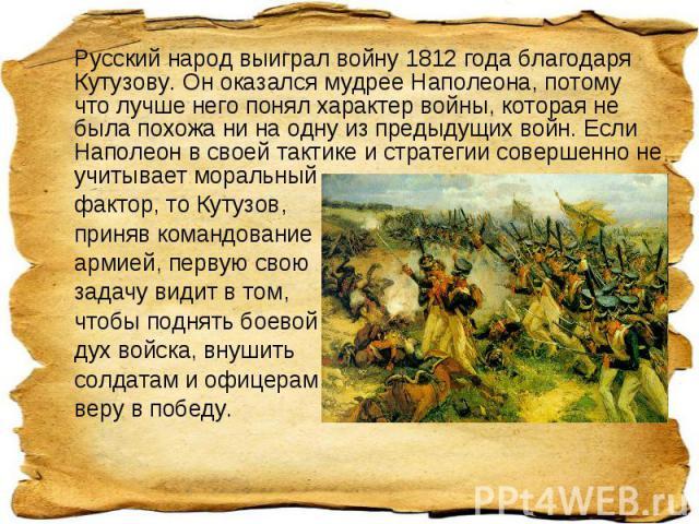 Русский народ выиграл войну 1812 года благодаря Кутузову. Он оказался мудрее Наполеона, потому что лучше него понял характер войны, которая не была похожа ни на одну из предыдущих войн. Если Наполеон в своей тактике и стратегии совершенно не учитыва…