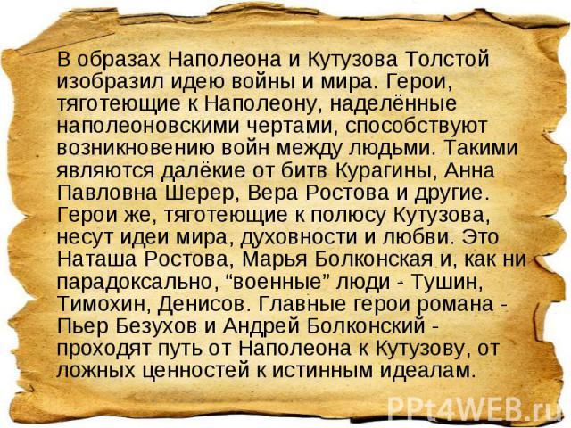 В образах Наполеона и Кутузова Толстой изобразил идею войны и мира. Герои, тяготеющие к Наполеону, наделённые наполеоновскими чертами, способствуют возникновению войн между людьми. Такими являются далёкие от битв Курагины, Анна Павловна Шерер, Вера …