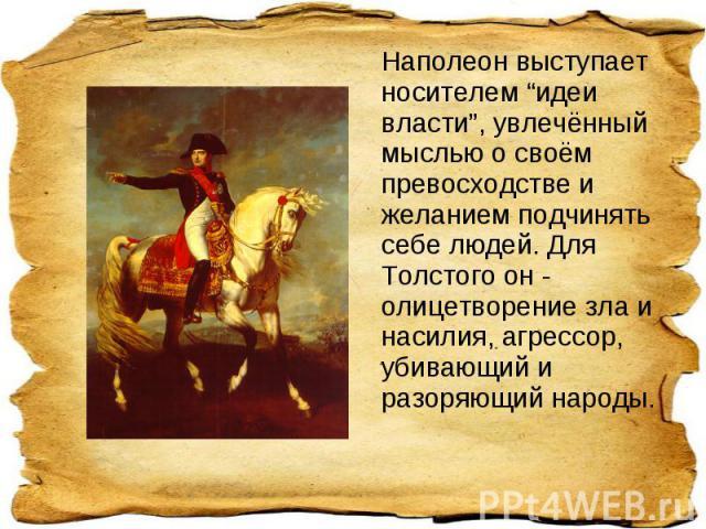 """Наполеон выступает носителем """"идеи власти"""", увлечённый мыслью о своём превосходстве и желанием подчинять себе людей. Для Толстого он - олицетворение зла и насилия, агрессор, убивающий и разоряющий народы."""