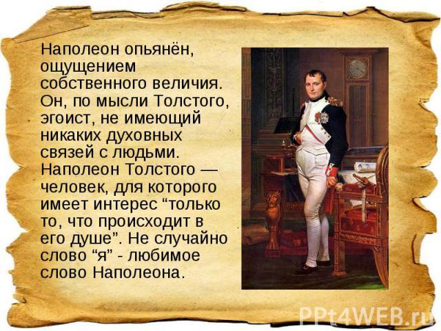 """Наполеон опьянён, ощущением собственного величия. Он, по мысли Толстого, эгоист, не имеющий никаких духовных связей с людьми. Наполеон Толстого — человек, для которого имеет интерес """"только то, что происходит в его душе"""".Не случайно слово """"я"""" - люб…"""