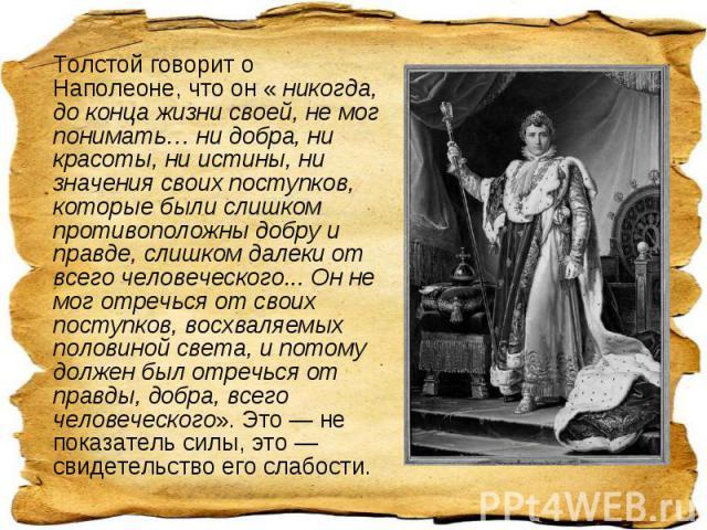 Толстой говорит о Наполеоне, что он « никогда, до конца жизни своей, не мог понимать… ни добра, ни красоты, ни истины, ни значения своих поступков, которые были слишком противоположны добру и правде, слишком далеки от всего человеческого... Он не мо…