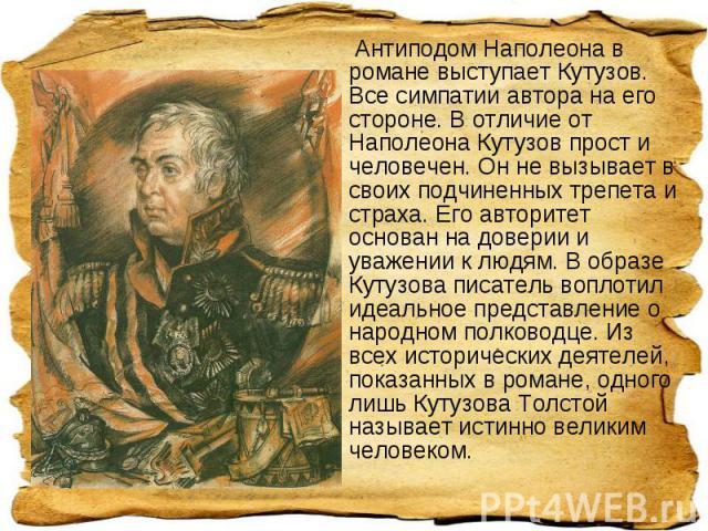 Антиподом Наполеона в романе выступает Кутузов. Все симпатии автора на его стороне. В отличие от Наполеона Кутузов прост и человечен. Он не вызывает в своих подчиненных трепета и страха. Его авторитет основан на доверии и уважении к людям. В образе…
