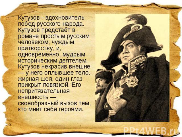 Кутузов - вдохновитель побед русского народа. Кутузов предстаёт в романе простым русским человеком, чуждым притворству, и, одновременно, мудрым историческим деятелем. Кутузов некрасив внешне — у него оплывшее тело, жирная шея, один глаз прикрыт повя…