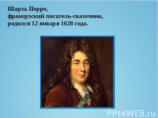 Шарль Перро, французский писатель-сказочник, родился12 января1628 года.