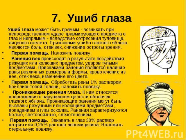 7. Ушиб глаза Ушиб глаза может быть прямым - возникать при непосредственном ударе травмирующего предмета о глаз и непрямым - вследствие сотрясения туловища, лицевого скелета. Признаками ушиба глазного яблока являются боль, отек век, снижение остроты…