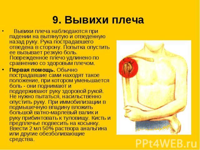 9. Вывихи плеча  Вывихи плеча наблюдаются при падении на вытянутую и отведенную назад руку. Рука пострадавшего отведена в сторону. Попытка опустить ее вызывает резкую боль. Поврежденное плечо удлинено по сравнению со здоровым плечом. Первая помощь…