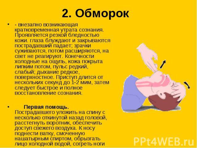 2. Обморок - внезапно возникающая кратковременная утрата сознания. Проявляется резкой бледностью кожи. глаза блуждают и закрываются пострадавший падает; зрачки суживаются, потом расширяются, на свет не реагируют. Конечности холодные на ощупь, кожа п…
