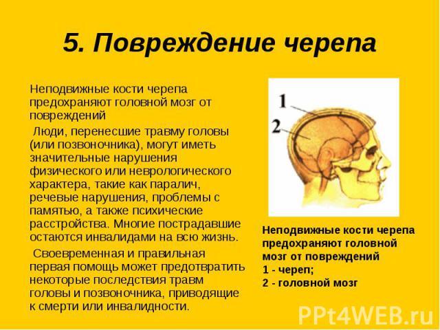5. Повреждение черепаНеподвижные кости черепа предохраняют головной мозг от повреждений Люди, перенесшие травму головы (или позвоночника), могут иметь значительные нарушения физического или неврологического характера, такие как паралич, речевые нару…