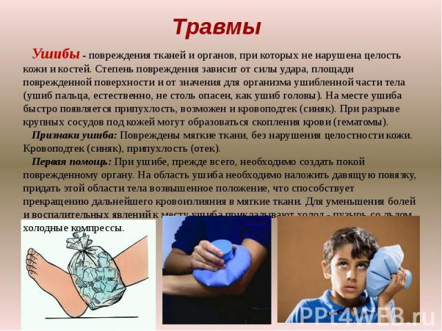 Травмы Ушибы - повреждения тканей и органов, при которых не нарушена целость кожи и костей. Степень повреждения зависит от силы удара, площади поврежденной поверхности и от значения для организма ушибленной части тела (ушиб пальца, естественно, не с…