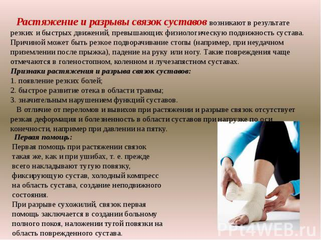 Растяжение и разрывы связок суставов возникают в результате резких и быстрых движений, превышающих физиологическую подвижность сустава. Причиной может быть резкое подворачивание стопы (например, при неудачном приземлении после прыжка), падение на ру…