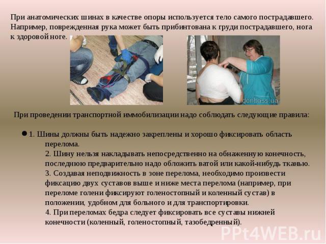 При анатомических шинах в качестве опоры используется тело самого пострадавшего. Например, поврежденная рука может быть прибинтована к груди пострадавшего, нога к здоровой ноге. При проведении транспортной иммобилизации надо соблюдать следующие прав…
