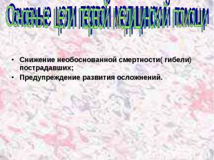 Основные цели первой медицинский помощи Снижение необоснованной смертности( гибе