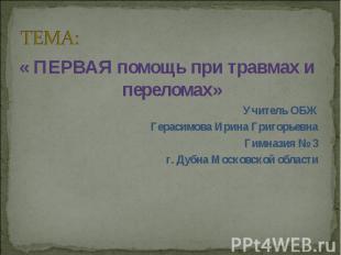 ТЕМА: « ПЕРВАЯ помощь при травмах и переломах»Учитель ОБЖ Герасимова Ирина Григо