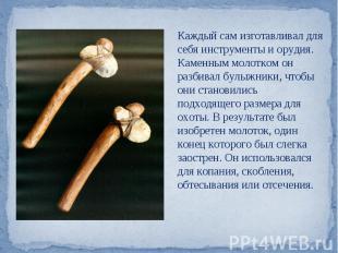 Каждый сам изготавливал для себя инструменты и орудия. Каменным молотком он разб